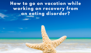 How to go on vacation while working on recovery from an eating disorder?